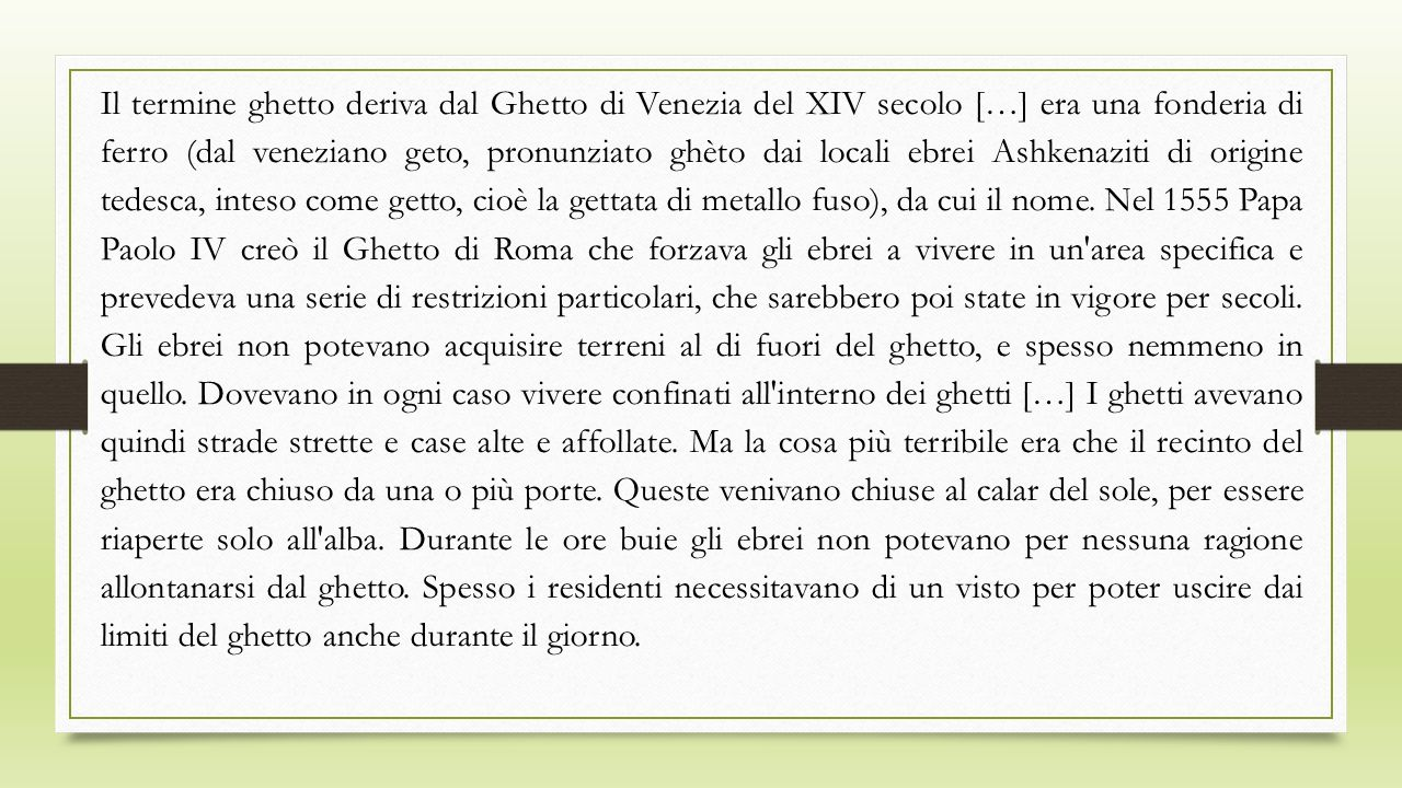 Il termine ghetto deriva dal Ghetto di Venezia del XIV secolo […] era una fonderia di ferro (dal veneziano geto, pronunziato ghèto dai locali ebrei Ashkenaziti di origine tedesca, inteso come getto, cioè la gettata di metallo fuso), da cui il nome.
